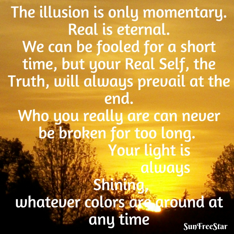 Illusion is only momentary. Real is eternal. We can be fooled for a short time, but our Real Self, the Truth, will always prevail at the end. Who you really are can never be broken for t